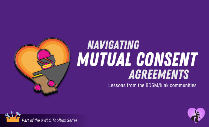"Navigating Mutual Consent Agreements: Lessons from BDSM ""Negotiations"" (#WeLoveConsent Toolbox Series)"